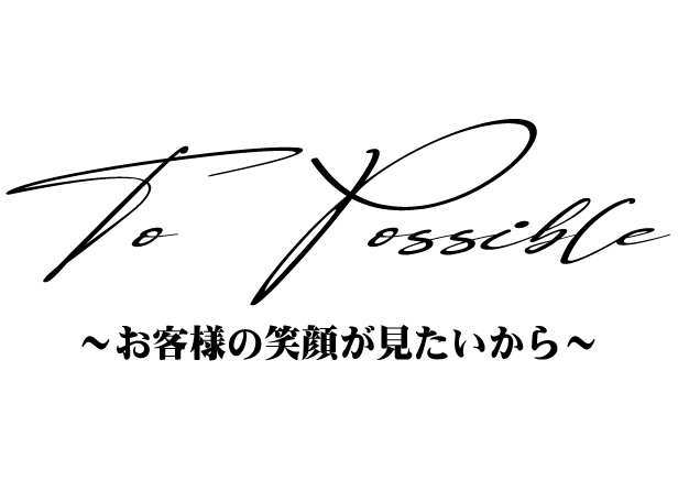 To Possible ~お客様の笑顔が見たいから~